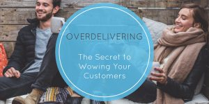 Over-Delivering – The Secret to Wowing Your Customers